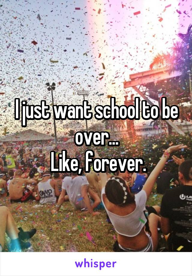I just want school to be over...  Like, forever.