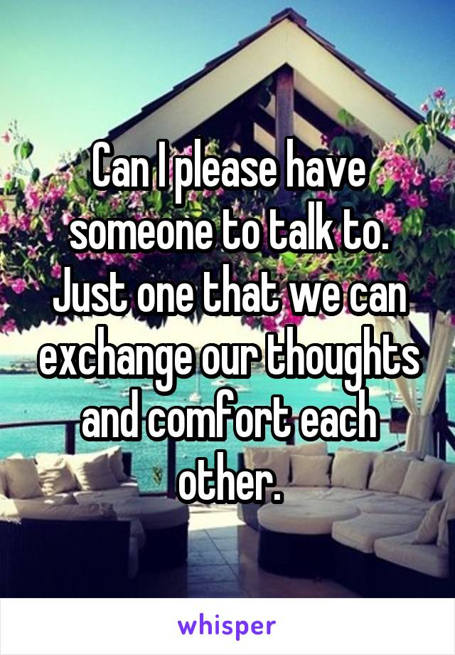 Can I please have someone to talk to. Just one that we can exchange our thoughts and comfort each other.