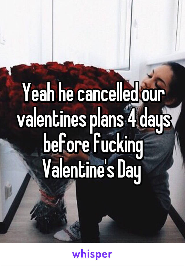 Yeah he cancelled our valentines plans 4 days before fucking Valentine's Day