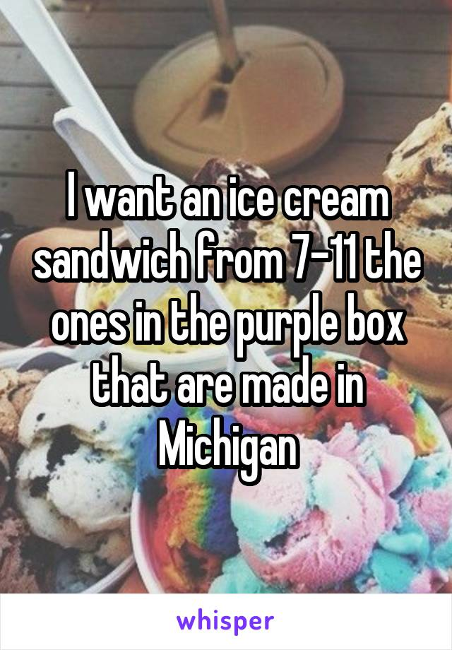 I want an ice cream sandwich from 7-11 the ones in the purple box that are made in Michigan