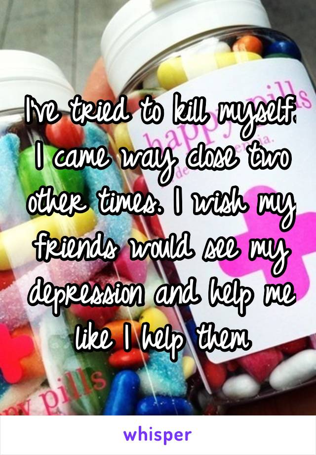 I've tried to kill myself. I came way close two other times. I wish my friends would see my depression and help me like I help them