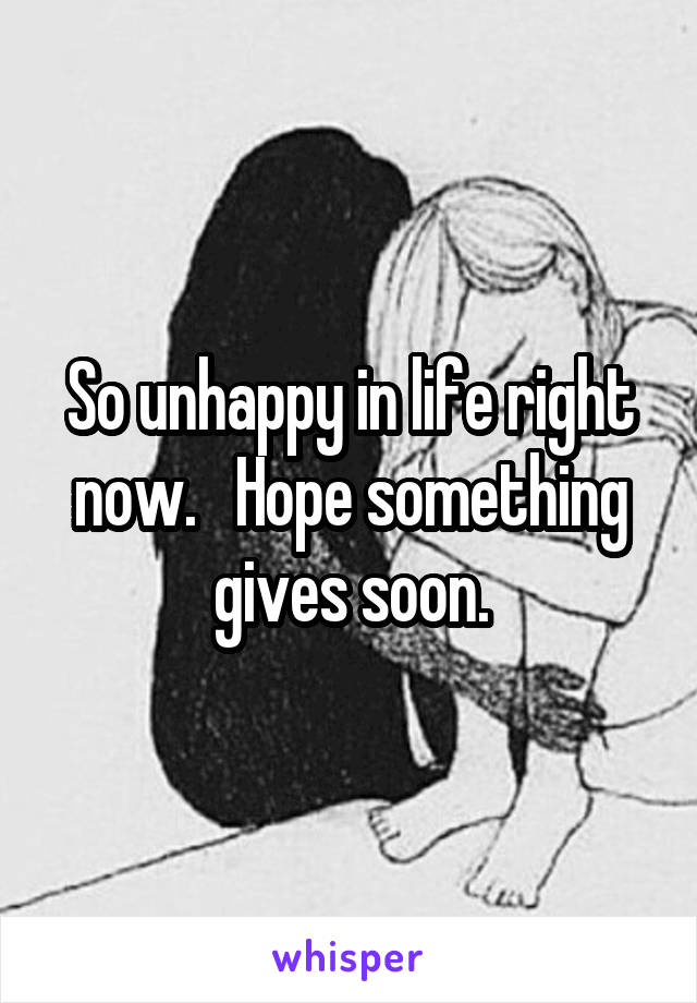 So unhappy in life right now.   Hope something gives soon.