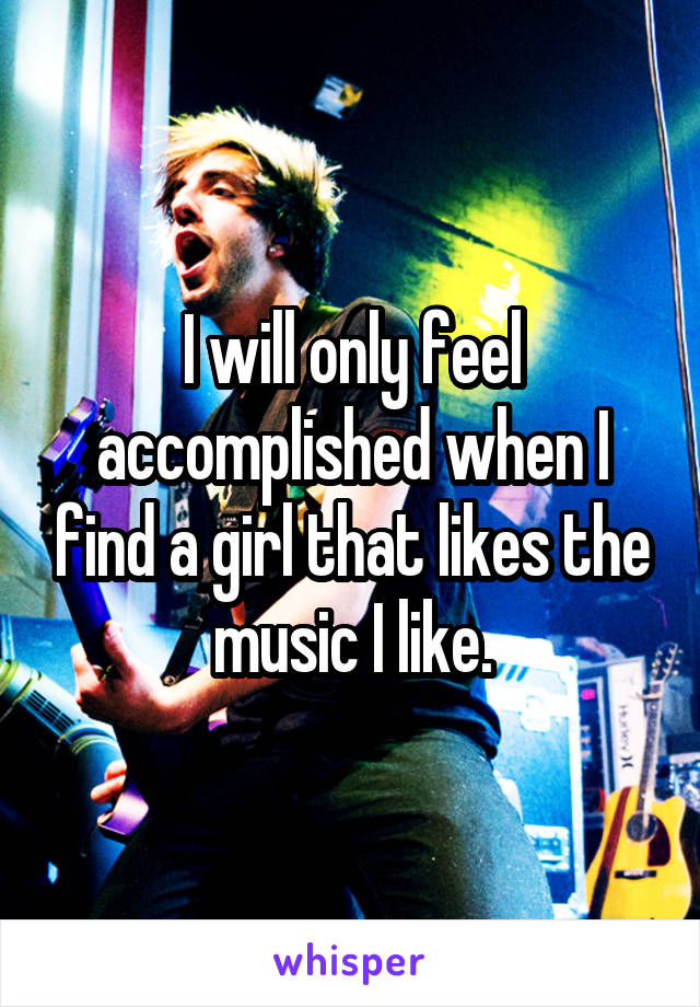 I will only feel accomplished when I find a girl that likes the music I like.