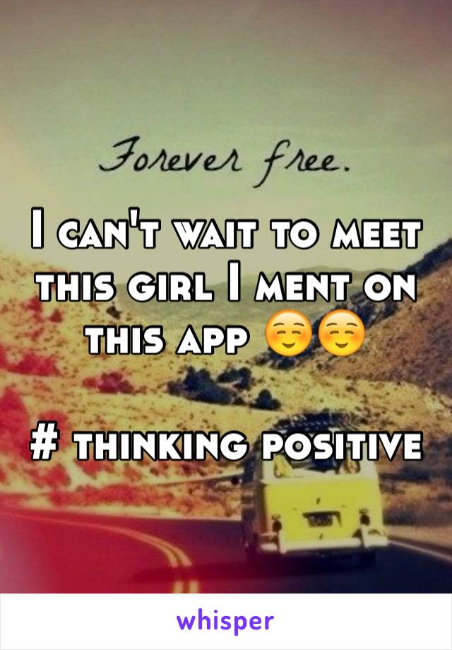 I can't wait to meet this girl I ment on this app ☺️☺️  # thinking positive