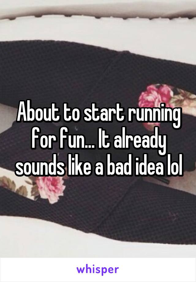 About to start running for fun... It already sounds like a bad idea lol