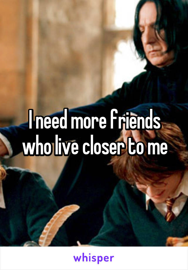 I need more friends who live closer to me