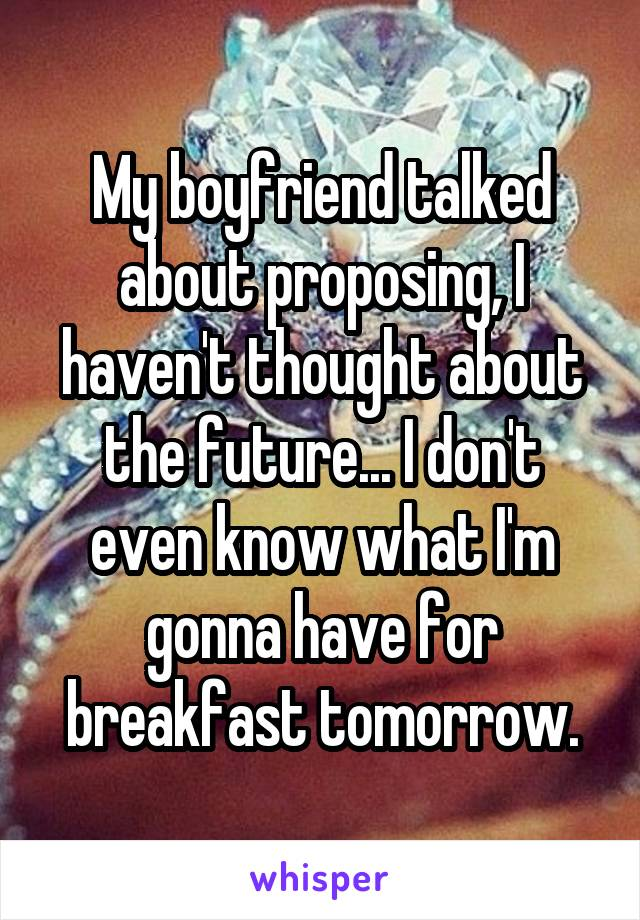 My boyfriend talked about proposing, I haven't thought about the future... I don't even know what I'm gonna have for breakfast tomorrow.