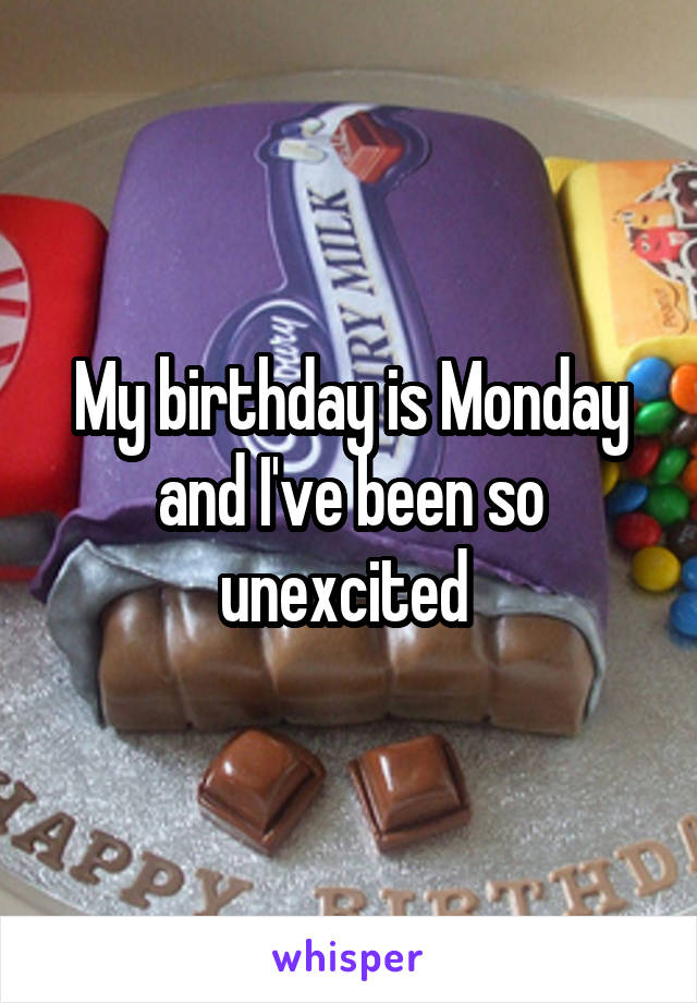 My birthday is Monday and I've been so unexcited