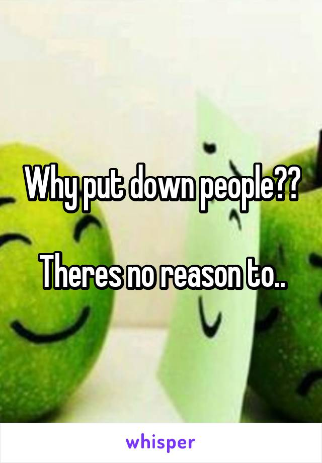 Why put down people??  Theres no reason to..