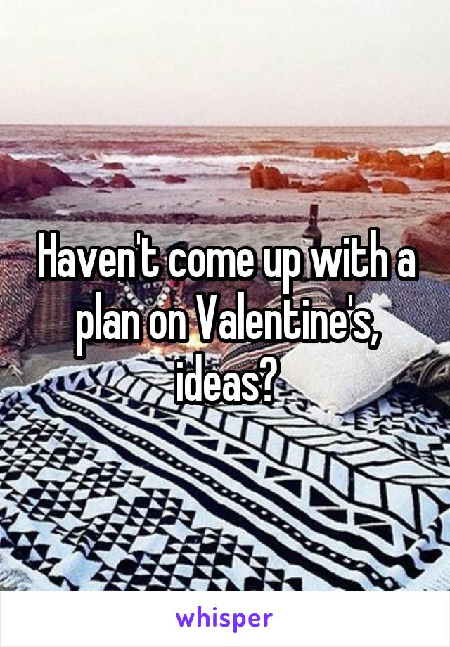 Haven't come up with a plan on Valentine's, ideas?