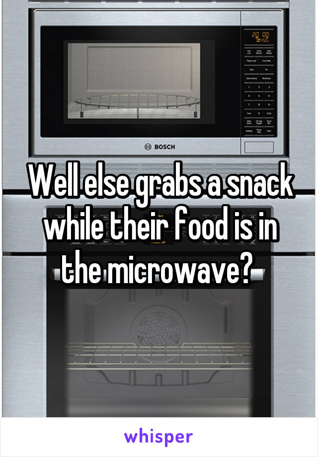 Well else grabs a snack while their food is in the microwave?