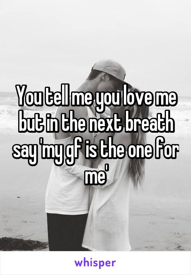 You tell me you love me but in the next breath say 'my gf is the one for me'