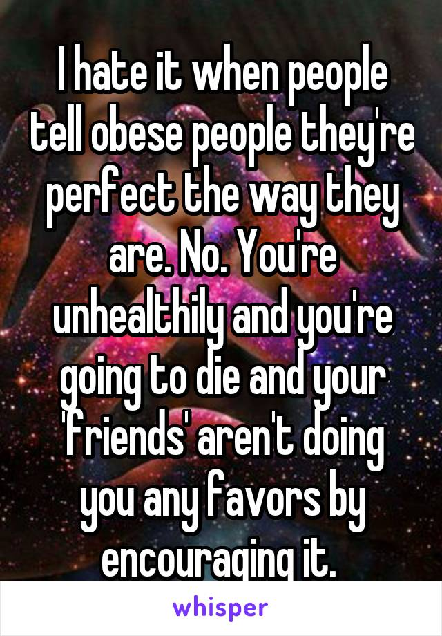 I hate it when people tell obese people they're perfect the way they are. No. You're unhealthily and you're going to die and your 'friends' aren't doing you any favors by encouraging it.