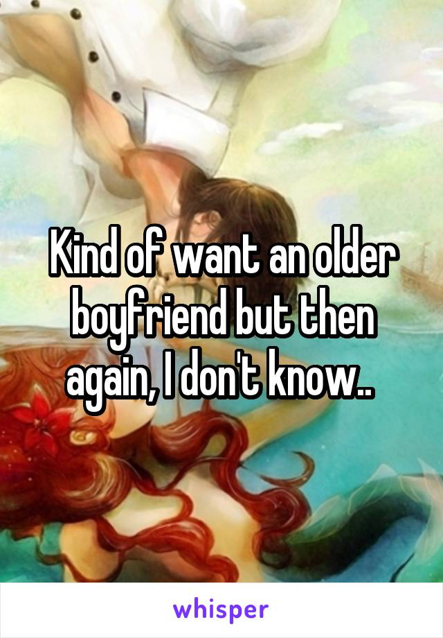 Kind of want an older boyfriend but then again, I don't know..