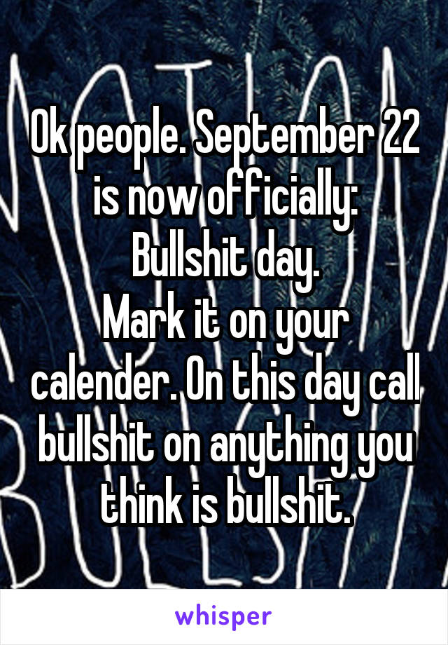 Ok people. September 22 is now officially: Bullshit day. Mark it on your calender. On this day call bullshit on anything you think is bullshit.