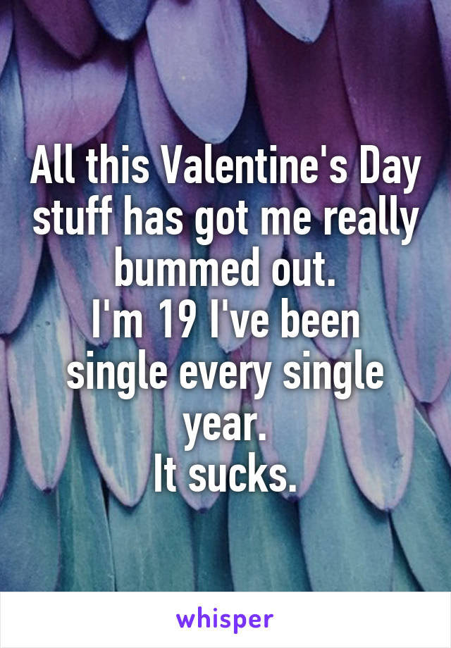 All this Valentine's Day stuff has got me really bummed out. I'm 19 I've been single every single year. It sucks.
