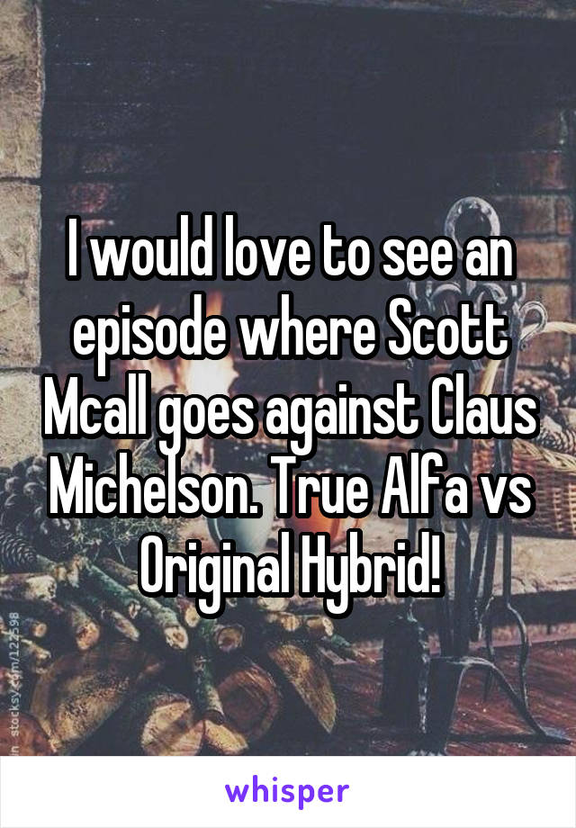 I would love to see an episode where Scott Mcall goes against Claus Michelson. True Alfa vs Original Hybrid!