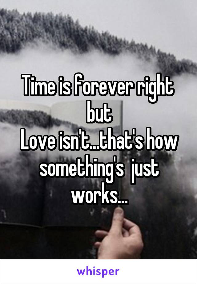 Time is forever right  but Love isn't...that's how something's  just works...