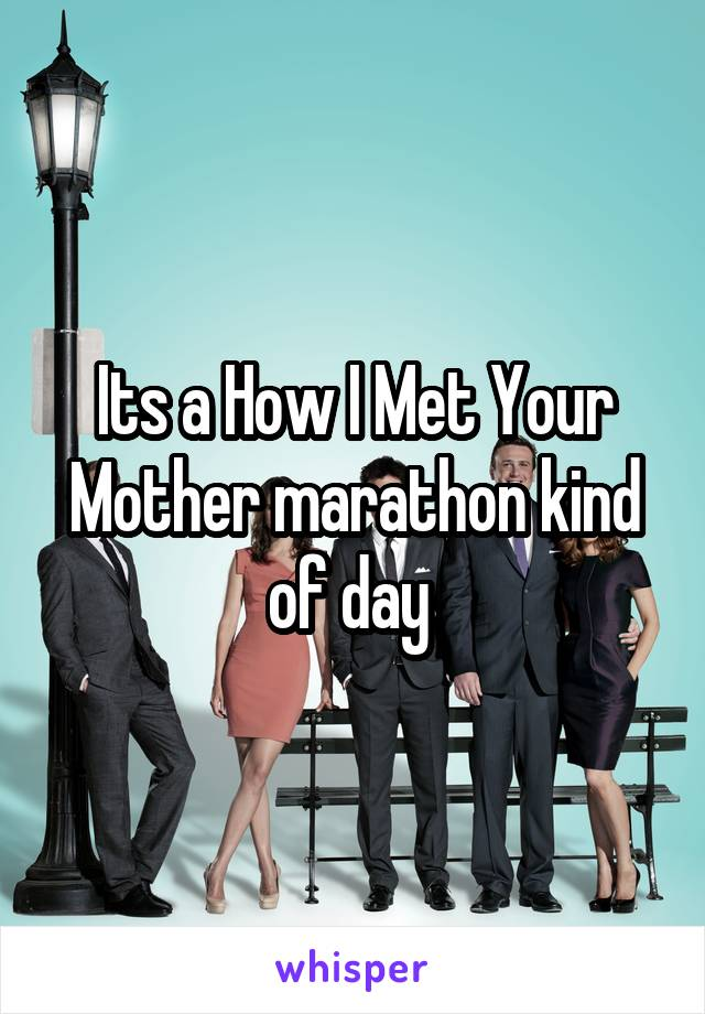 Its a How I Met Your Mother marathon kind of day