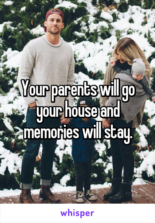 Your parents will go your house and memories will stay.