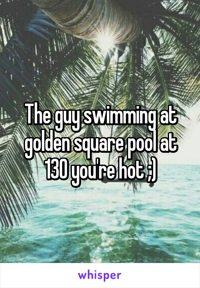 The guy swimming at golden square pool at 130 you're hot ;)