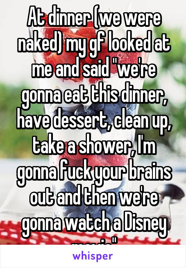 "At dinner (we were naked) my gf looked at me and said ""we're gonna eat this dinner, have dessert, clean up, take a shower, I'm gonna fuck your brains out and then we're gonna watch a Disney movie"""