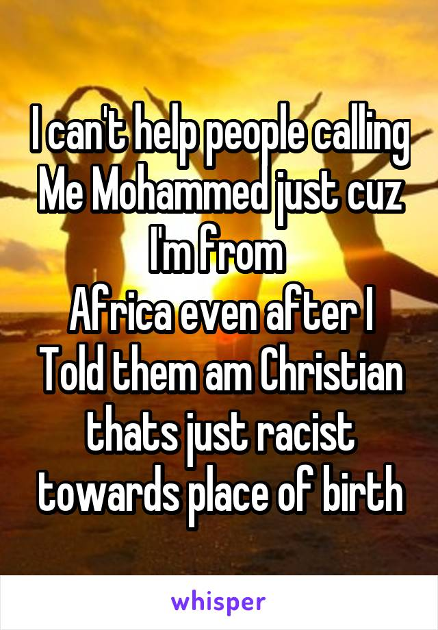 I can't help people calling Me Mohammed just cuz I'm from  Africa even after I Told them am Christian thats just racist towards place of birth