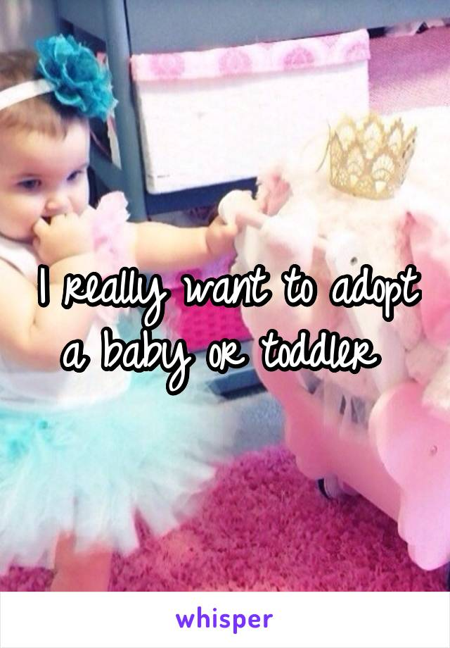 I really want to adopt a baby or toddler