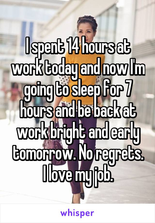 I spent 14 hours at work today and now I'm going to sleep for 7 hours and be back at work bright and early tomorrow. No regrets. I love my job.