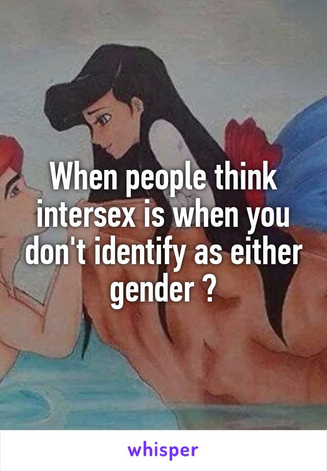 When people think intersex is when you don't identify as either gender 😑