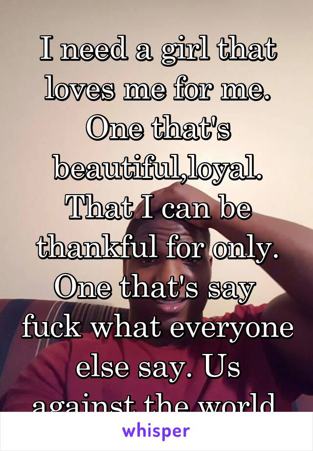 I need a girl that loves me for me. One that's beautiful,loyal. That I can be thankful for only. One that's say  fuck what everyone else say. Us against the world