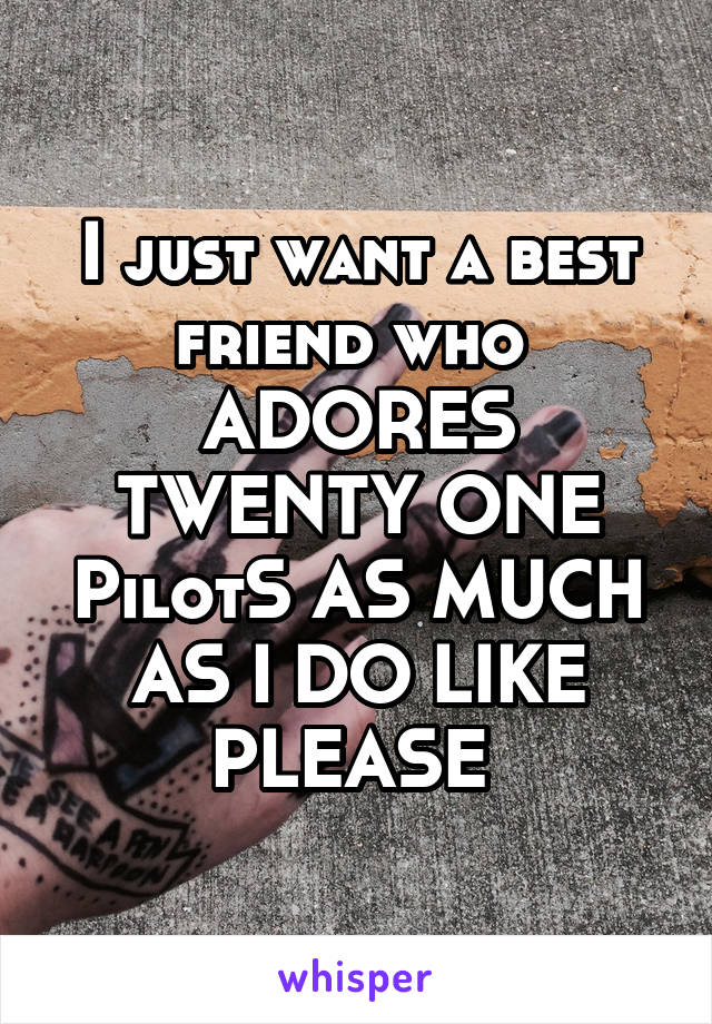 I just want a best friend who  ADORES TWENTY ONE PilotS AS MUCH AS I DO LIKE PLEASE