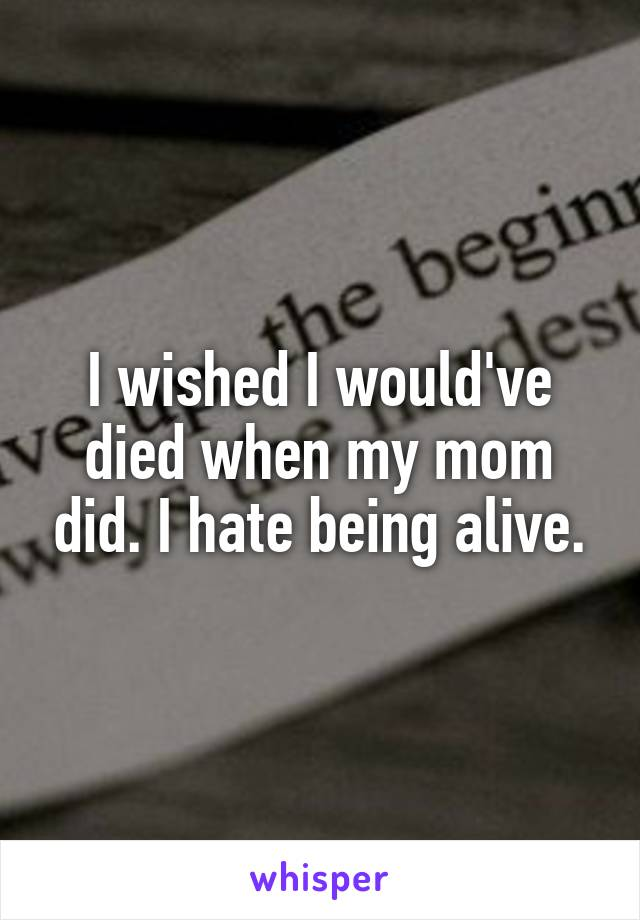I wished I would've died when my mom did. I hate being alive.