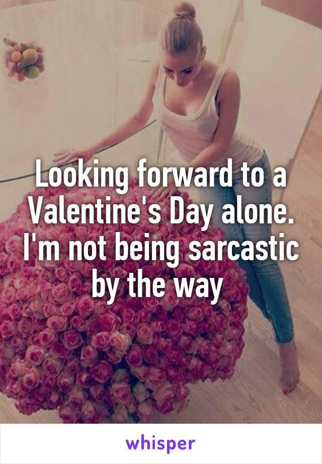 Looking forward to a Valentine's Day alone. I'm not being sarcastic by the way