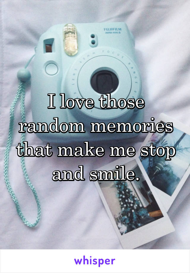 I love those random memories that make me stop and smile.