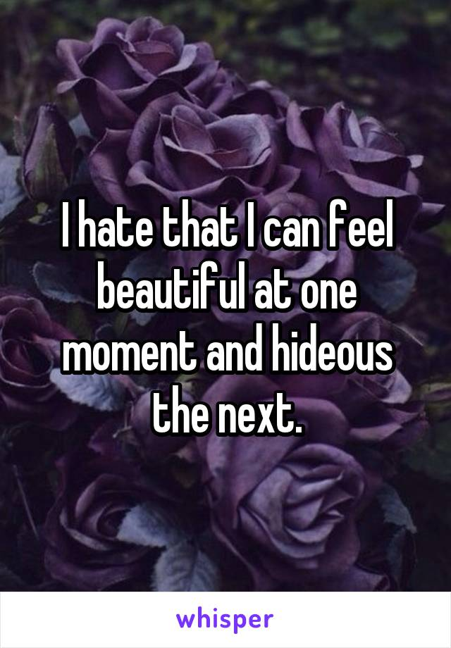 I hate that I can feel beautiful at one moment and hideous the next.