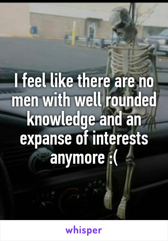 I feel like there are no men with well rounded knowledge and an expanse of interests anymore :(