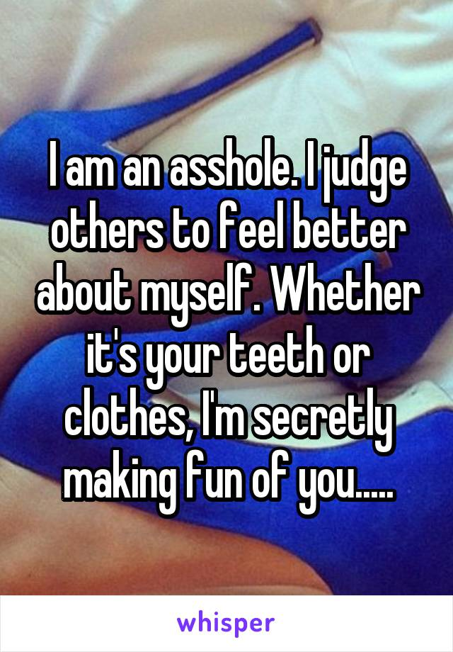 I am an asshole. I judge others to feel better about myself. Whether it's your teeth or clothes, I'm secretly making fun of you.....