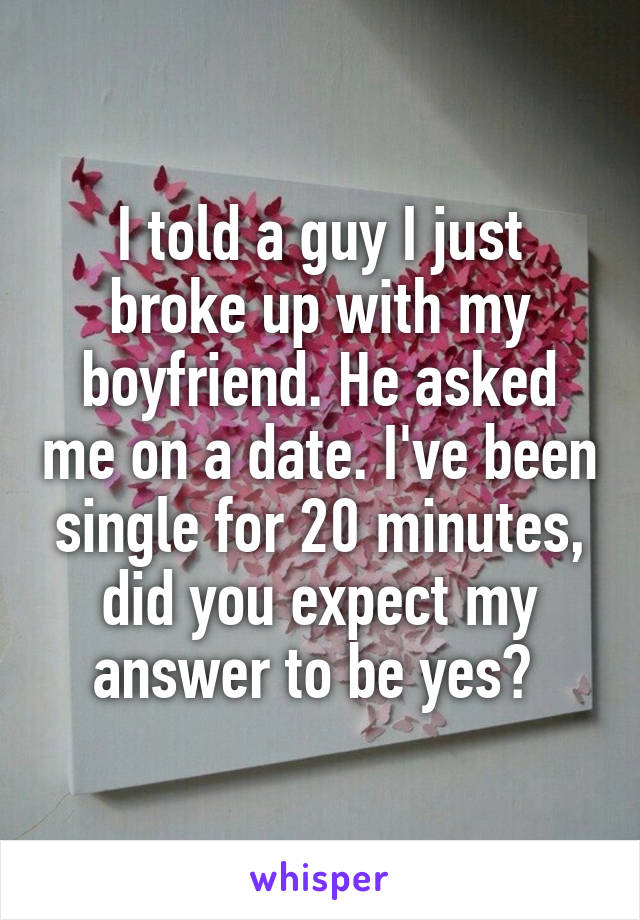 I told a guy I just broke up with my boyfriend. He asked me on a date. I've been single for 20 minutes, did you expect my answer to be yes?