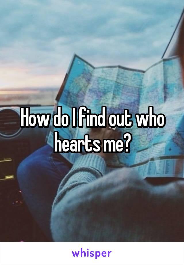 How do I find out who hearts me?