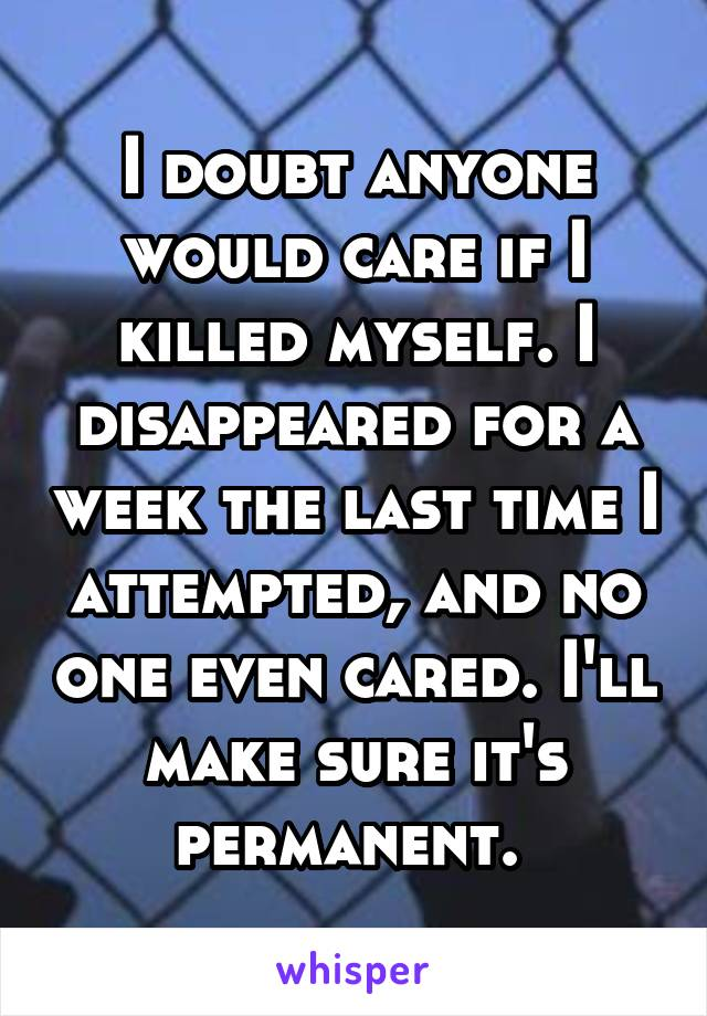I doubt anyone would care if I killed myself. I disappeared for a week the last time I attempted, and no one even cared. I'll make sure it's permanent.
