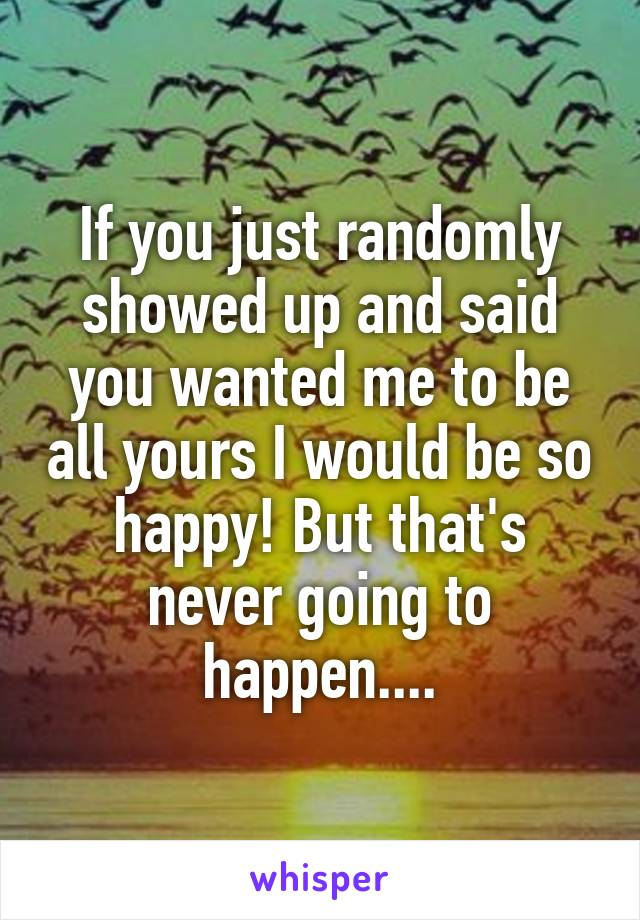 If you just randomly showed up and said you wanted me to be all yours I would be so happy! But that's never going to happen....