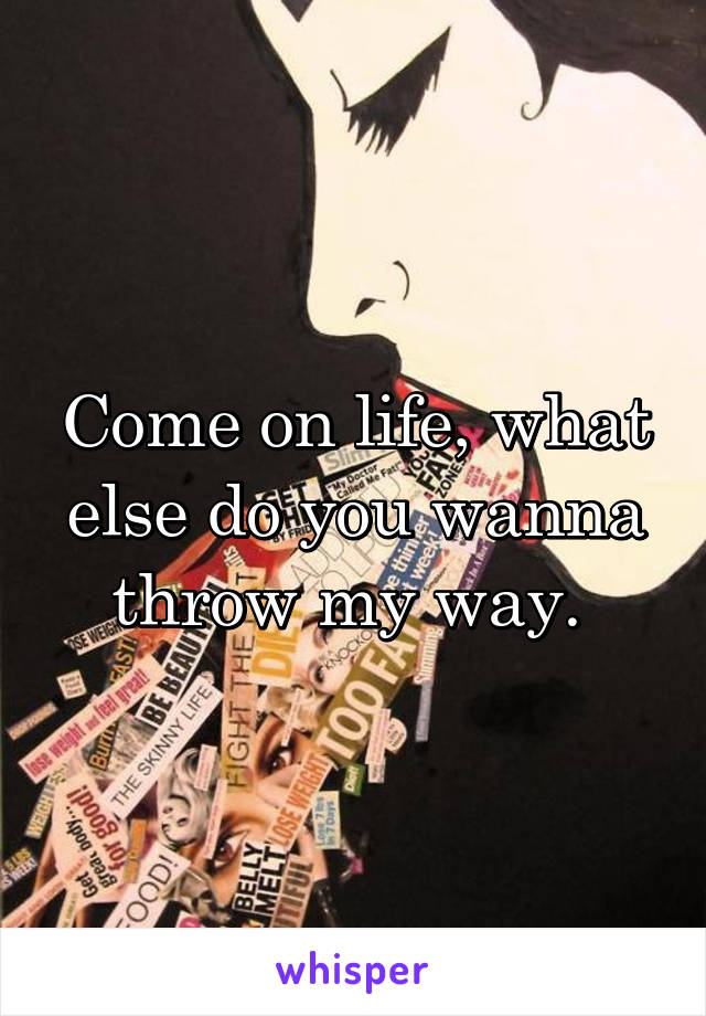 Come on life, what else do you wanna throw my way.