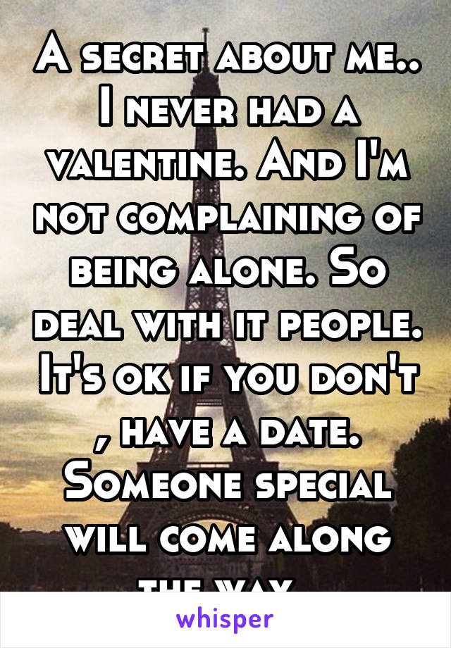 A secret about me.. I never had a valentine. And I'm not complaining of being alone. So deal with it people. It's ok if you don't , have a date. Someone special will come along the way.