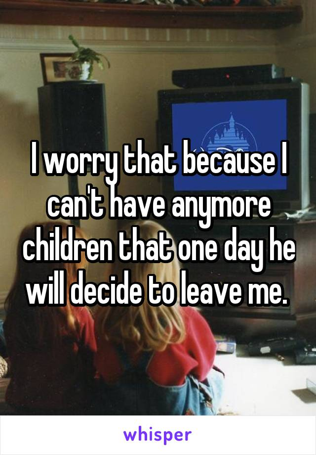 I worry that because I can't have anymore children that one day he will decide to leave me.