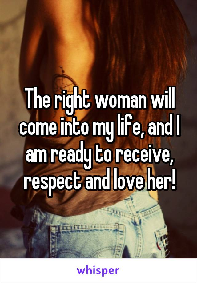 The right woman will come into my life, and I am ready to receive, respect and love her!