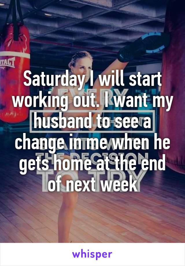 Saturday I will start working out. I want my husband to see a change in me when he gets home at the end of next week