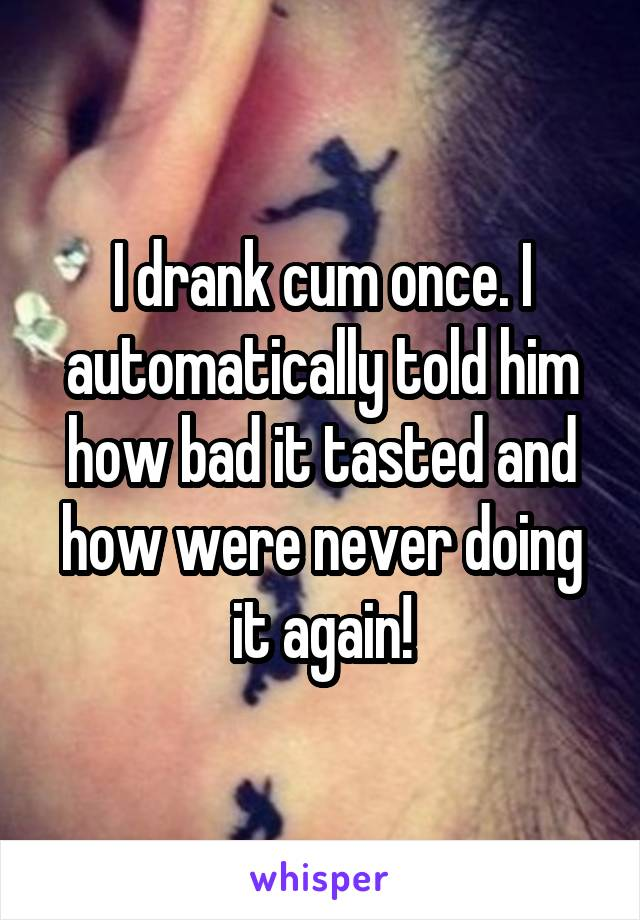 I drank cum once. I automatically told him how bad it tasted and how were never doing it again!