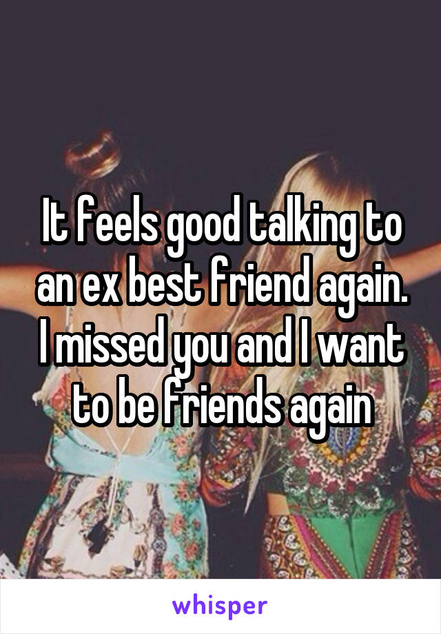 It feels good talking to an ex best friend again. I missed you and I want to be friends again