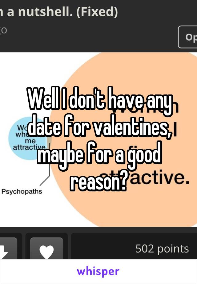Well I don't have any date for valentines, maybe for a good reason?